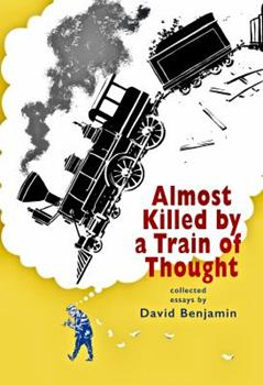 Almost Killed by a Train of Thought: Collected Essays by David Benjamin 1732523509 Book Cover