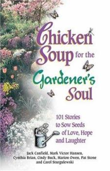 Chicken Soup for the Gardener's Soul, 101 Stories to Sow Seeds of Love, Hope and Laughter (Chicken Soup for the Soul)