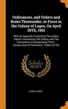 Hardcover Ordinances, and Orders and Rules Thereunder, in Force in the Colony of Lagos, on April 30th 1901 : With an Appendix Containing the Letters Patent Constituting the Colony, and the Instructions Accompanying Them: Various Acts of Parliament: Orders of The Book
