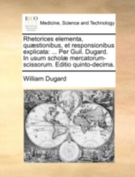 Paperback Rhetorices Elementa, Qu?stionibus, et Responsionibus Explicat : ... per Guil. Dugard. in usum schol? mercatorum-scissorum. Editio Quinto-decima Book