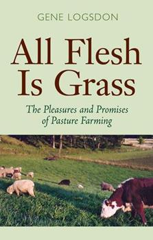 All Flesh Is Grass: Pleasures & Promises Of Pasture Farming 0804010692 Book Cover