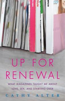 Up For Renewal: What Magazines Taught Me About Love, Sex, and Starting Over 0743288416 Book Cover