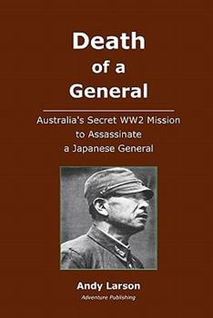 Death of a General: Austalia's Secret WW2 Mission to Assassinate a Japanese General 1450593135 Book Cover