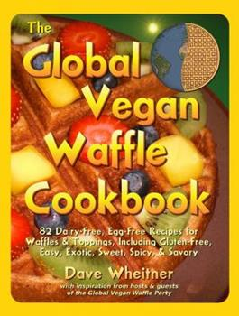 The Global Vegan Waffle Cookbook: 82 Dairy-Free, Egg-Free Recipes for Waffles & Toppings, Including Gluten-Free, Easy, Exotic, Sweet, Spicy, & Savory 0981776434 Book Cover