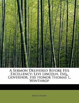 Paperback A Sermon Delivered Before His Excellency : Levi Lincoln, Esq. , Governor, His Honor Thomas L. Winthrop Book
