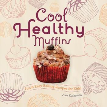 Cool Healthy Muffins: Fun & Easy Baking Recipes for Kids!: Fun & Easy Baking Recipes for Kids! - Book  of the Fun & Easy Baking Recipes for Kids!