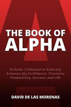 Paperback The Book of Alpha: 30 Rules I Followed to Radically Enhance My Confidence, Charisma, Productivity, Success, and Life Book