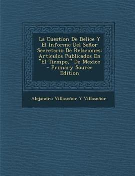 Paperback La Cuestion de Belice y el Informe Del Se?or Secretario de Relaciones : Articulos Publicados en el Tiempo, de Mexico - Primary Source Edition Book