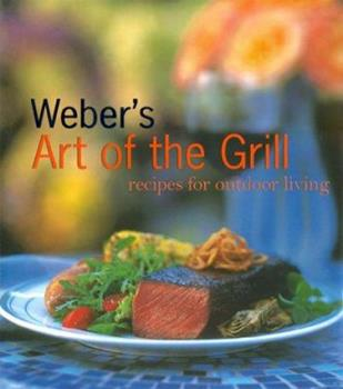 Weber's Art of the Grill: Recipes for Outdoor Living 0811824195 Book Cover