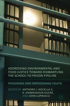 Addressing Environmental and Food Justice Toward Dismantling the School-To-Prison Pipeline: Poisoning and Imprisoning Youth 1349953857 Book Cover