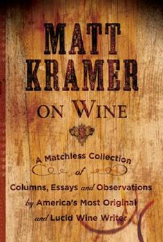 Matt Kramer on Wine: A Matchless Collection of Columns, Essays, and Observations by America's Most Original and Lucid Wine Writer 1402771649 Book Cover