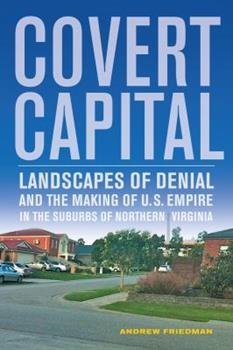 Covert Capital: Landscapes of Denial and the Making of U.S. Empire in the Suburbs of Northern Virginia 0520274644 Book Cover