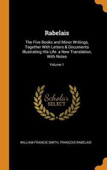 Rabelais: The Five Books and Minor Writings, Together with Letters & Documents Illustrating His Life. a New Translation, with Notes; Volume 1 0344263126 Book Cover