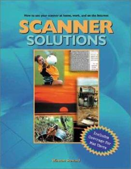Scanner Solutions: Effective Use of Your Scanner at Home, Work, and on the Internet 0966288971 Book Cover
