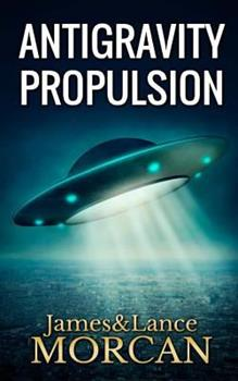 ANTIGRAVITY PROPULSION: Human or Alien Technologies? - Book #2 of the Underground Knowledge Series