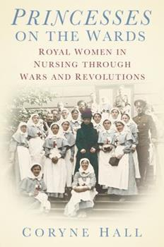 Princesses on the Wards: Royal Women in Nursing through Wars and Revolutions 0752488597 Book Cover