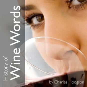 History of Wine Words: An Intoxicating Dictionary of Etymology & Word Histories from Glass & Bottle 098112240X Book Cover