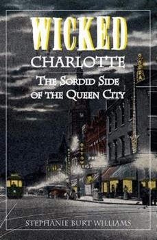 Wicked Charlotte: The Sordid Side of the Queen City - Book  of the Wicked Series