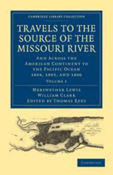 Travels to the Source of the Missouri River: Volume 1: And Across the American Continent to the Pacific Ocean 1804, 1805, and 1806 0511783345 Book Cover