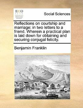 Paperback Reflections on Courtship and Marriage: In Two Letters to a Friend. Wherein a Practical Plan Is Laid Down for Obtaining and Securing Conjugal Felicity. Book