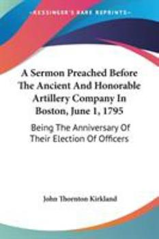 Paperback A Sermon Preached Before The Ancient And Honorable Artillery Company In Boston, June 1, 1795: Being The Anniversary Of Their Election Of Officers Book