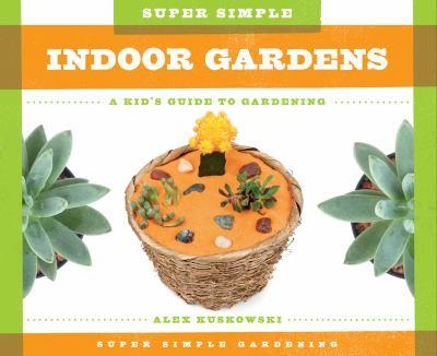 Super Simple Indoor Gardens:: A Kid's Guide to Gardening - Book  of the A Kid's Guide to Gardening