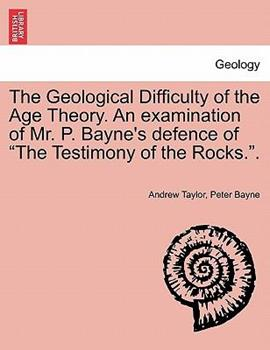 Paperback The Geological Difficulty of the Age Theory an Examination of Mr P Bayne's Defence of the Testimony of the Rocks Book