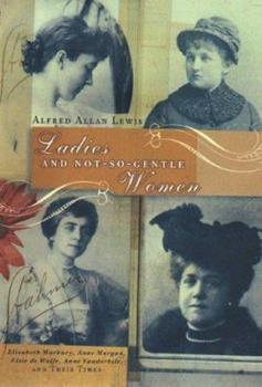 Ladies and Not-So-Gentle Women: Elisabeth Marbury, Anne Morgan, Elsie de Wolfe, Anne Vanderbilt, and Their Times 0670858102 Book Cover