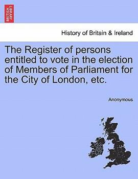 Paperback The Register of Persons Entitled to Vote in the Election of Members of Parliament for the City of London, Etc Book