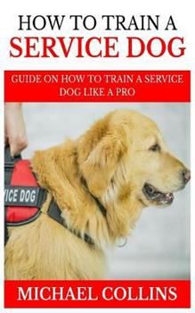 How to Train a Service Dog: Guide on How to Train a Service Dog Like a Pro 1793879427 Book Cover