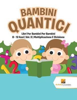 Paperback Bambini Quantici: Libri Per Bambini Per Bambini 8 - 12 Anni - Vol. 3 - Moltiplicazione E Divisione [Italian] [Large Print] Book