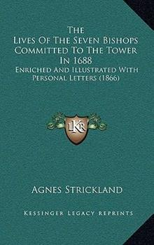 Paperback The Lives of the Seven Bishops Committed to the Tower In 1688 : Enriched and Illustrated with Personal Letters (1866) Book