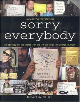 Sorry, Everybody: An Apology to the World for the Re-Election of George W. Bush 1592581633 Book Cover