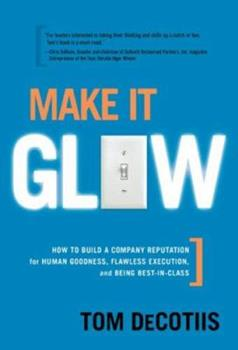 Hardcover Make It Glow: How to Build a Company Reputation for Human Goodness, Flawless Execution, and Being Best-in-class Book