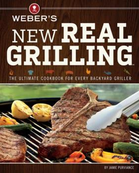 Weber's New Real Grilling: The Ultimate Cookbook for Every Backyard Griller 0376027983 Book Cover