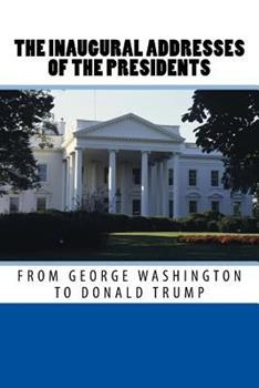 The Inaugural Addresses of the Presidents from George Washington to Donald Trump 1542686628 Book Cover