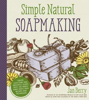 Simple Natural Soapmaking: Create 100% Pure and Beautiful Soaps with The Nerdy Farm Wife's Easy Recipes and Techniques 1624143849 Book Cover