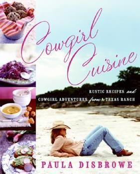 Cowgirl Cuisine: Rustic Recipes and Cowgirl Adventures from a Texas Ranch 0060789395 Book Cover