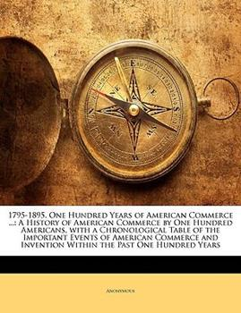 Paperback 1795-1895 One Hundred Years of American Commerce : A History of American Commerce by One Hundred Americans, with a Chronological Table of the Impo Book