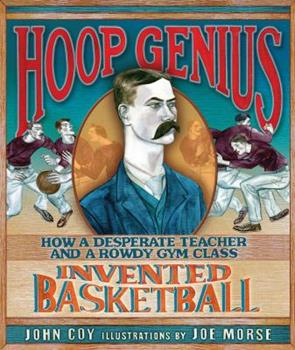 Hoop Genius: How a Desperate Teacher and a Rowdy Gym Class Invented Basketball 0761366172 Book Cover