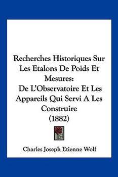 Paperback Recherches Historiques Sur les Etalons de Poids et Mesures : De L'Observatoire et les Appareils Qui Servi A les Construire (1882) Book