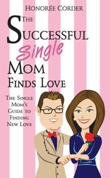 The Successful Single Mom Finds Love: The Single Mom's Guide to Finding New Love 0991669622 Book Cover