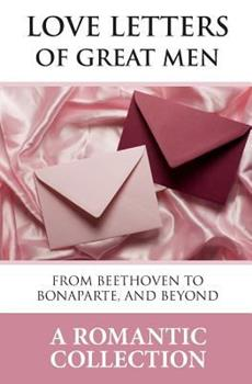 Love Letters Of Great Men: From Beethoven to Bonaparte, and Beyond 1442163852 Book Cover