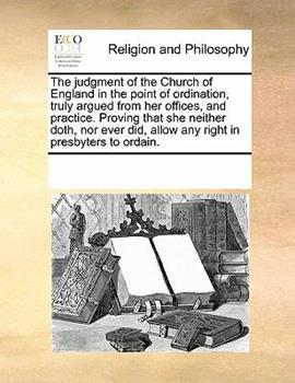 Paperback The judgment of the Church of England in the point of ordination, truly argued from her offices, and practice. Proving that she neither doth, nor ever did, allow any right in presbyters to Ordain Book