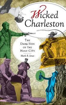 Wicked Charleston: The Dark Side of the Holy City - Book  of the Wicked Series