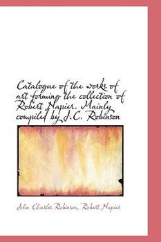 Paperback Catalogue of the Works of Art Forming the Collection of Robert Napier Mainly Compiled by J C Robin Book