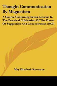 Paperback Thought Communication by Magnetism : A Course Containing Seven Lessons in the Practical Cultivation of the Power of Suggestion and Concentration (1903) Book