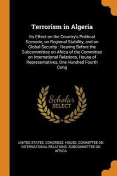 Paperback Terrorism in Algeria: Its Effect on the Country's Political Scenario, on Regional Stability, and on Global Security: Hearing Before the Subc Book