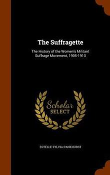 Hardcover The Suffragette: The History of the Women's Militant Suffrage Movement, 1905-1910 Book