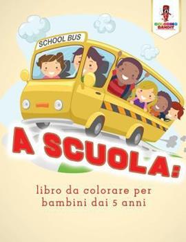 Paperback A Scuola: Libro Da Colorare Per Bambini Dai 5 Anni [Italian] Book